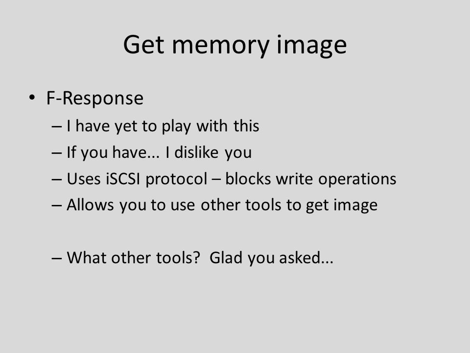 Get memory image F-Response – I have yet to play with this – If you have... I dislike you – Uses iSCSI protocol – blocks write operations – Allows you