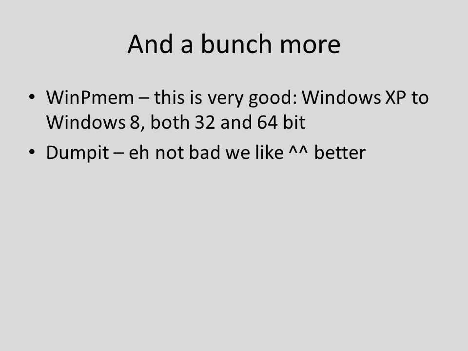 And a bunch more WinPmem – this is very good: Windows XP to Windows 8, both 32 and 64 bit Dumpit – eh not bad we like ^^ better