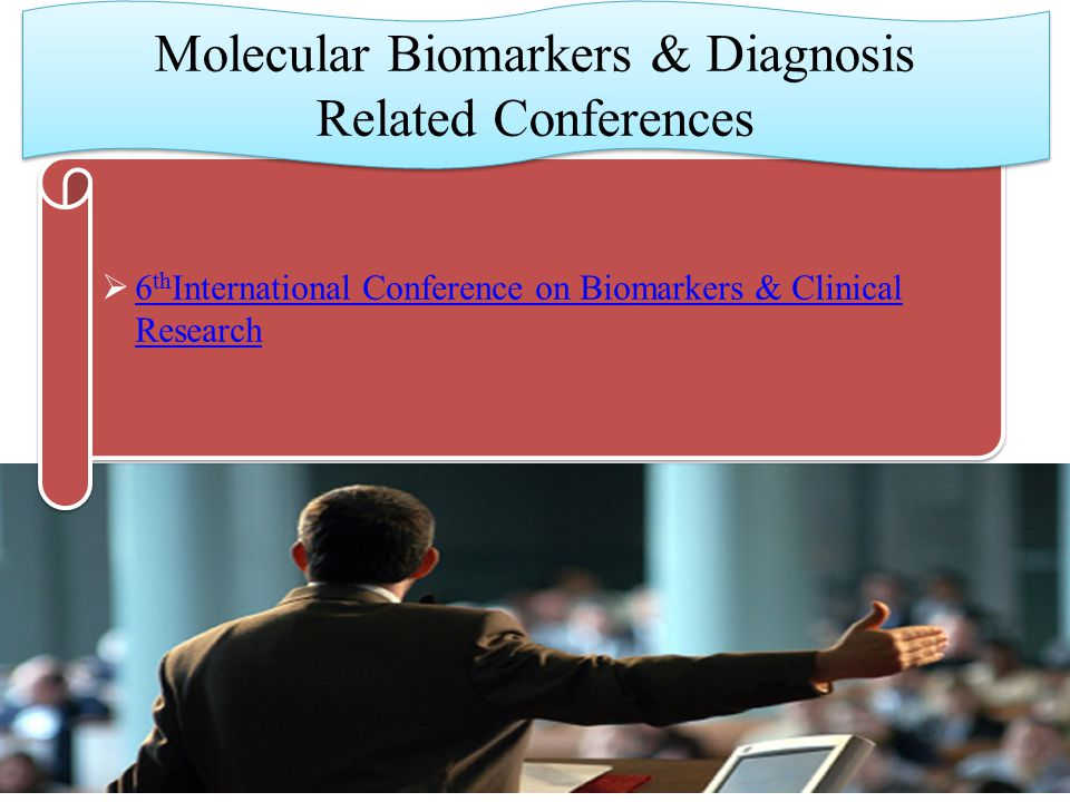 6 th International Conference on Biomarkers & Clinical Research 6 th International Conference on Biomarkers & Clinical Research  6 th International Conference on Biomarkers & Clinical Research 6 th International Conference on Biomarkers & Clinical Research Molecular Biomarkers & Diagnosis Related Conferences Molecular Biomarkers & Diagnosis Related Conferences