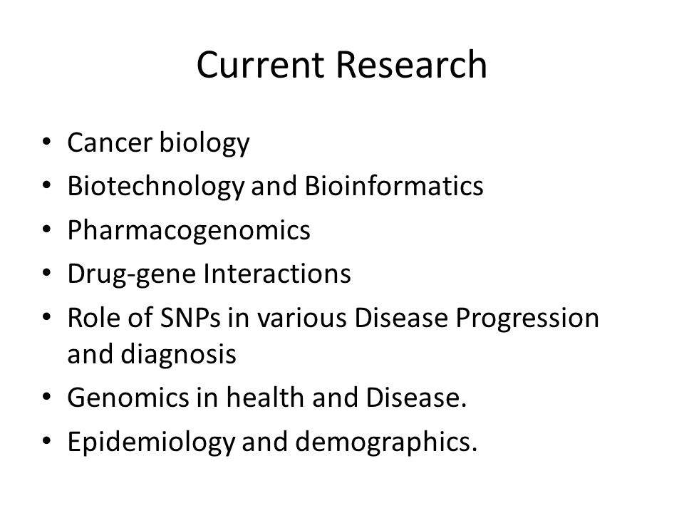 Current Research Cancer biology Biotechnology and Bioinformatics Pharmacogenomics Drug-gene Interactions Role of SNPs in various Disease Progression and diagnosis Genomics in health and Disease.