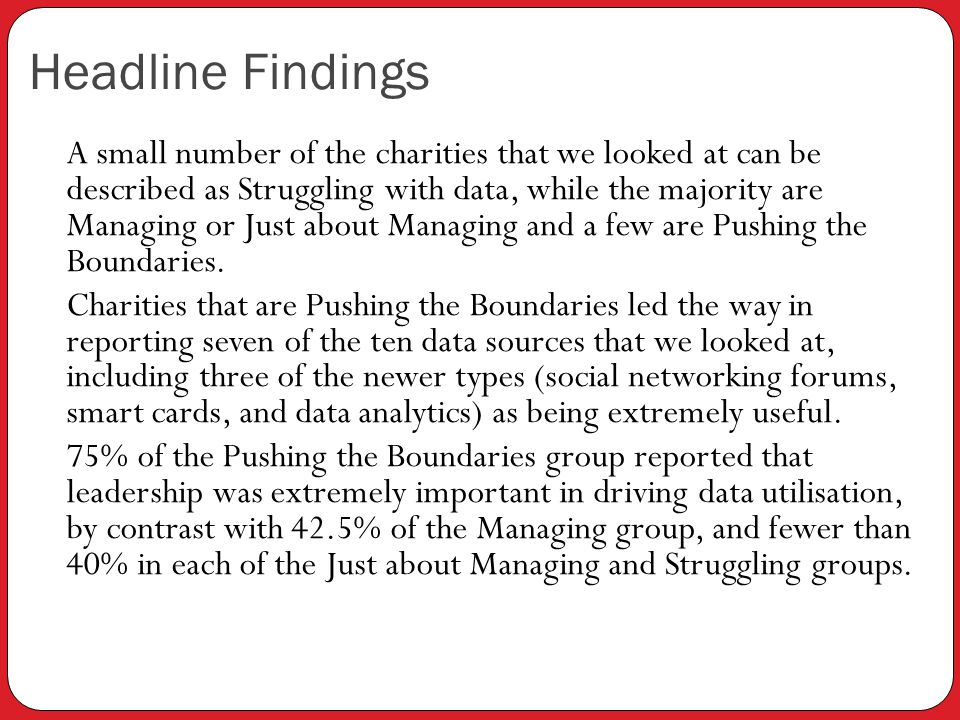 Headline Findings A small number of the charities that we looked at can be described as Struggling with data, while the majority are Managing or Just about Managing and a few are Pushing the Boundaries.