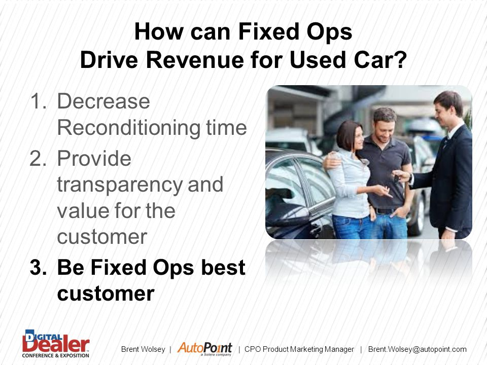 Brent Wolsey | | CPO Product Marketing Manager | Brent.Wolsey@autopoint.com How can Fixed Ops Drive Revenue for Used Car.