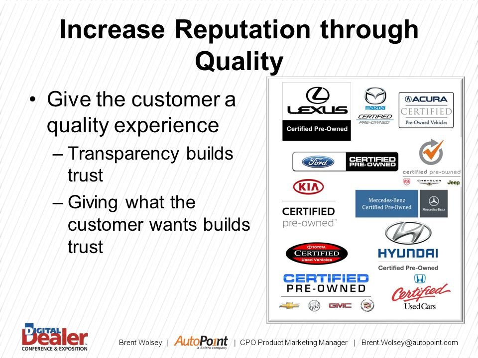 Brent Wolsey | | CPO Product Marketing Manager | Brent.Wolsey@autopoint.com Increase Reputation through Quality Give the customer a quality experience –Transparency builds trust –Giving what the customer wants builds trust