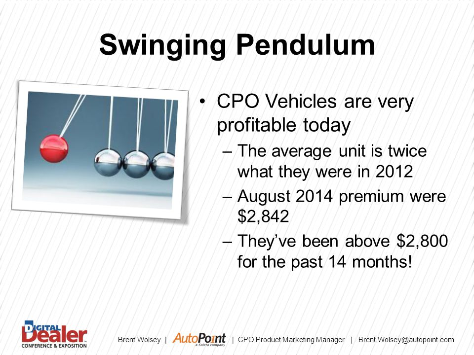 Brent Wolsey | | CPO Product Marketing Manager | Brent.Wolsey@autopoint.com Swinging Pendulum CPO Vehicles are very profitable today –The average unit is twice what they were in 2012 –August 2014 premium were $2,842 –They've been above $2,800 for the past 14 months!