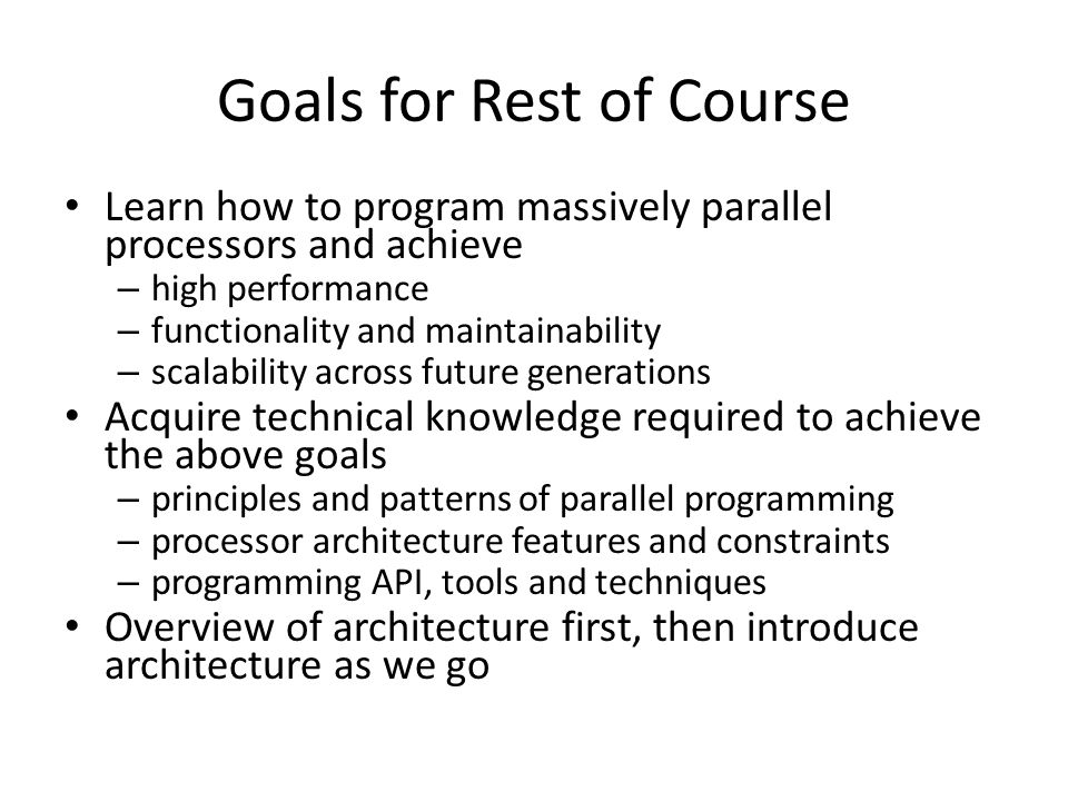 Goals for Rest of Course Learn how to program massively parallel processors and achieve – high performance – functionality and maintainability – scalability across future generations Acquire technical knowledge required to achieve the above goals – principles and patterns of parallel programming – processor architecture features and constraints – programming API, tools and techniques Overview of architecture first, then introduce architecture as we go