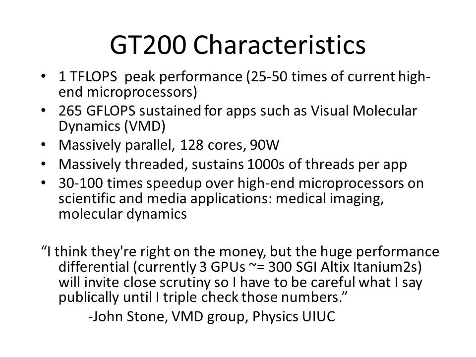 GT200 Characteristics 1 TFLOPS peak performance (25-50 times of current high- end microprocessors) 265 GFLOPS sustained for apps such as Visual Molecular Dynamics (VMD) Massively parallel, 128 cores, 90W Massively threaded, sustains 1000s of threads per app 30-100 times speedup over high-end microprocessors on scientific and media applications: medical imaging, molecular dynamics I think they re right on the money, but the huge performance differential (currently 3 GPUs ~= 300 SGI Altix Itanium2s) will invite close scrutiny so I have to be careful what I say publically until I triple check those numbers. -John Stone, VMD group, Physics UIUC