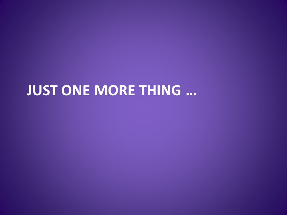 JUST ONE MORE THING …