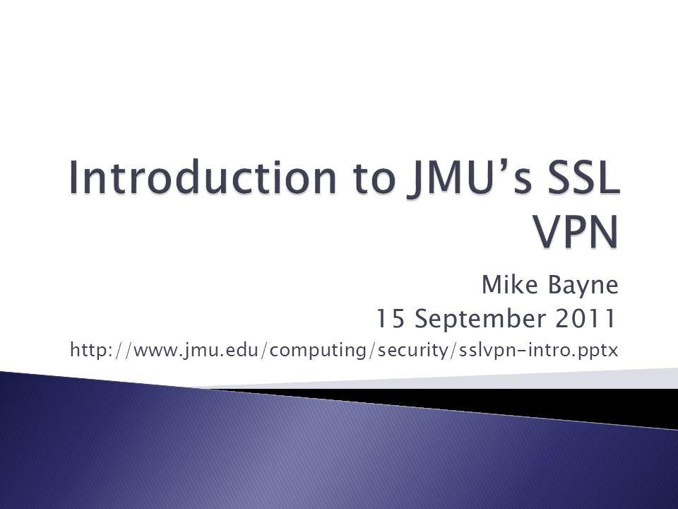 Mike Bayne 15 September 2011 http://www.jmu.edu/computing/security/sslvpn-intro.pptx