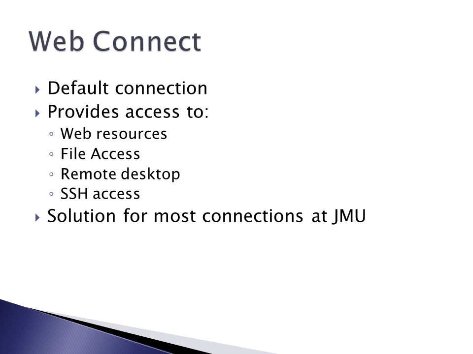  Default connection  Provides access to: ◦ Web resources ◦ File Access ◦ Remote desktop ◦ SSH access  Solution for most connections at JMU
