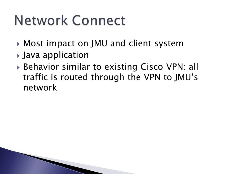  Most impact on JMU and client system  Java application  Behavior similar to existing Cisco VPN: all traffic is routed through the VPN to JMU's network