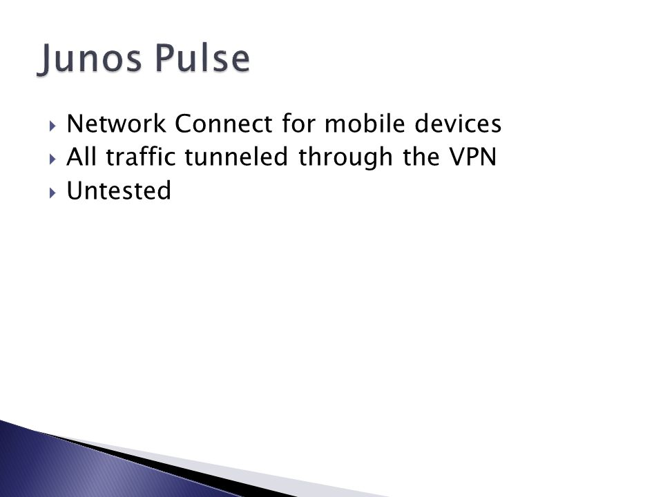  Network Connect for mobile devices  All traffic tunneled through the VPN  Untested