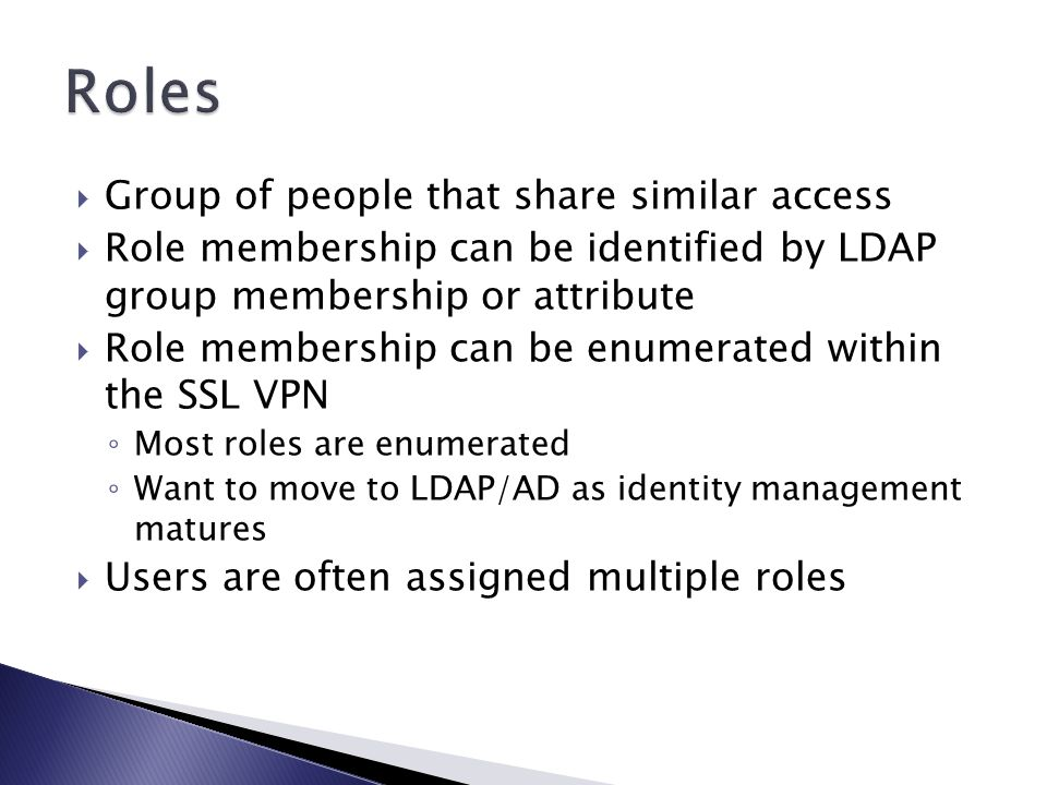  Group of people that share similar access  Role membership can be identified by LDAP group membership or attribute  Role membership can be enumerated within the SSL VPN ◦ Most roles are enumerated ◦ Want to move to LDAP/AD as identity management matures  Users are often assigned multiple roles