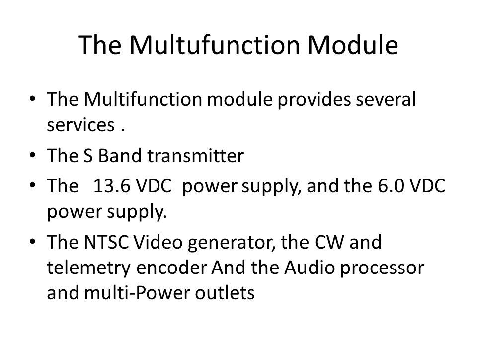 The Multufunction Module The Multifunction module provides several services. The S Band transmitter The 13.6 VDC power supply, and the 6.0 VDC power s