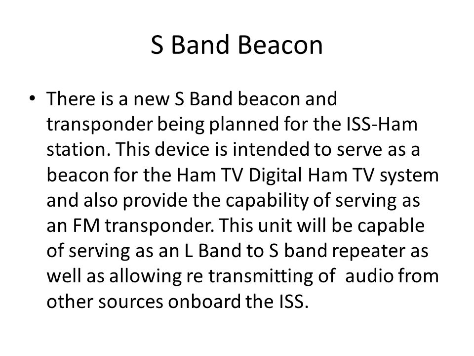 S Band Beacon There is a new S Band beacon and transponder being planned for the ISS-Ham station. This device is intended to serve as a beacon for the