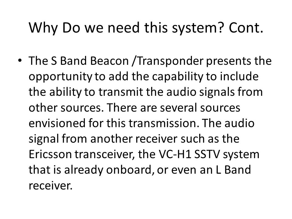 Why Do we need this system? Cont. The S Band Beacon /Transponder presents the opportunity to add the capability to include the ability to transmit the