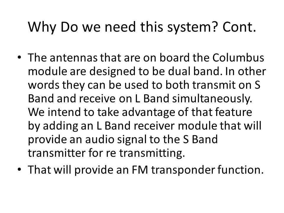 Why Do we need this system? Cont. The antennas that are on board the Columbus module are designed to be dual band. In other words they can be used to