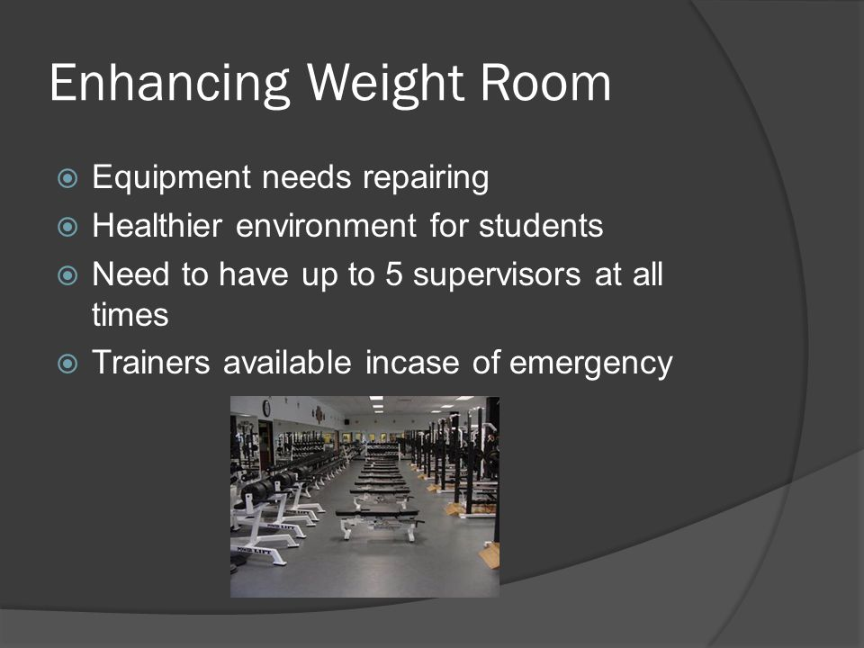 Enhancing Weight Room  Equipment needs repairing  Healthier environment for students  Need to have up to 5 supervisors at all times  Trainers available incase of emergency