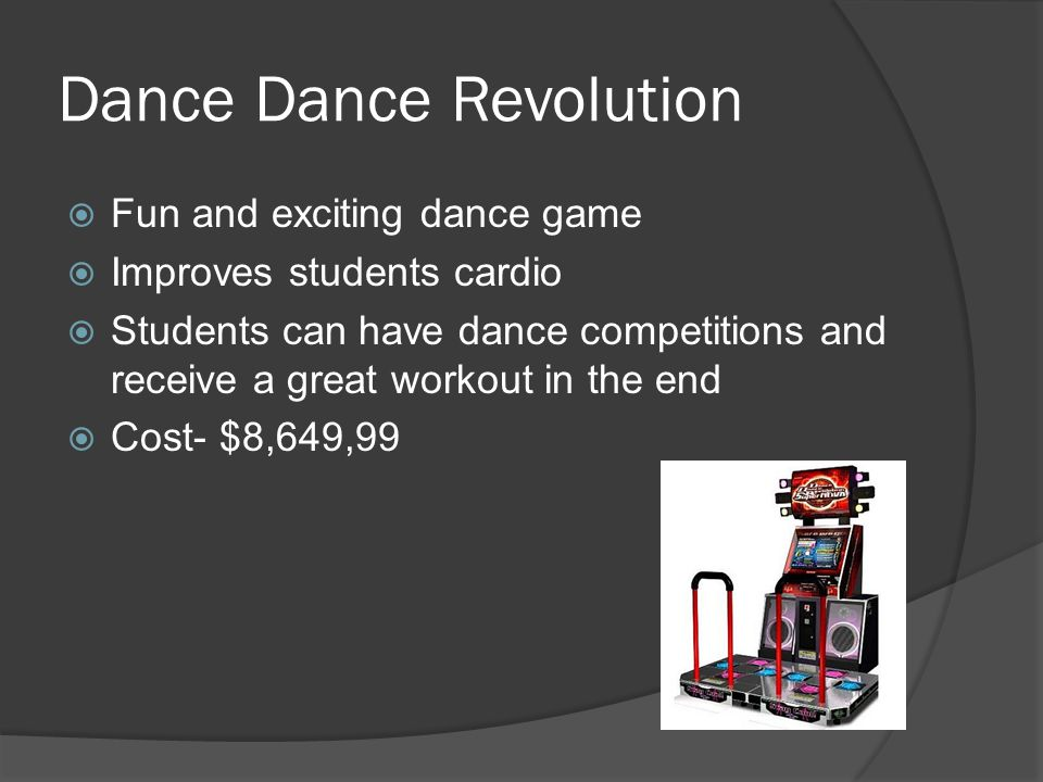 Dance Dance Revolution  Fun and exciting dance game  Improves students cardio  Students can have dance competitions and receive a great workout in the end  Cost- $8,649,99