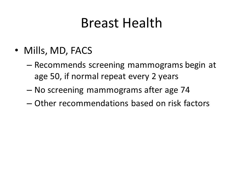 Breast Health Mills, MD, FACS – Recommends screening mammograms begin at age 50, if normal repeat every 2 years – No screening mammograms after age 74