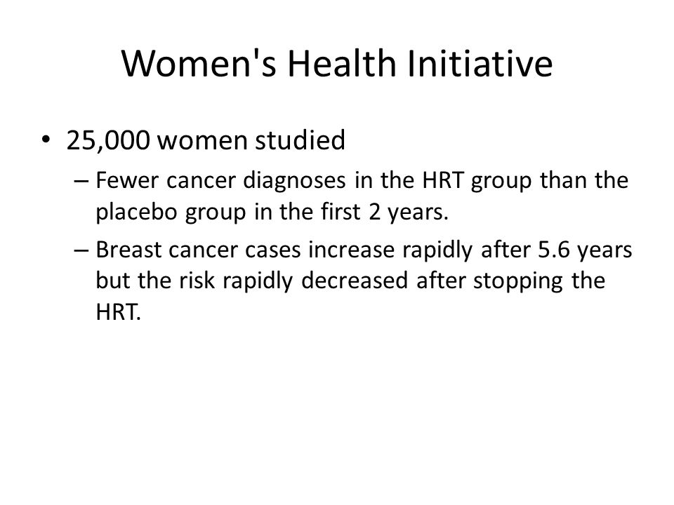 Women's Health Initiative 25,000 women studied – Fewer cancer diagnoses in the HRT group than the placebo group in the first 2 years. – Breast cancer