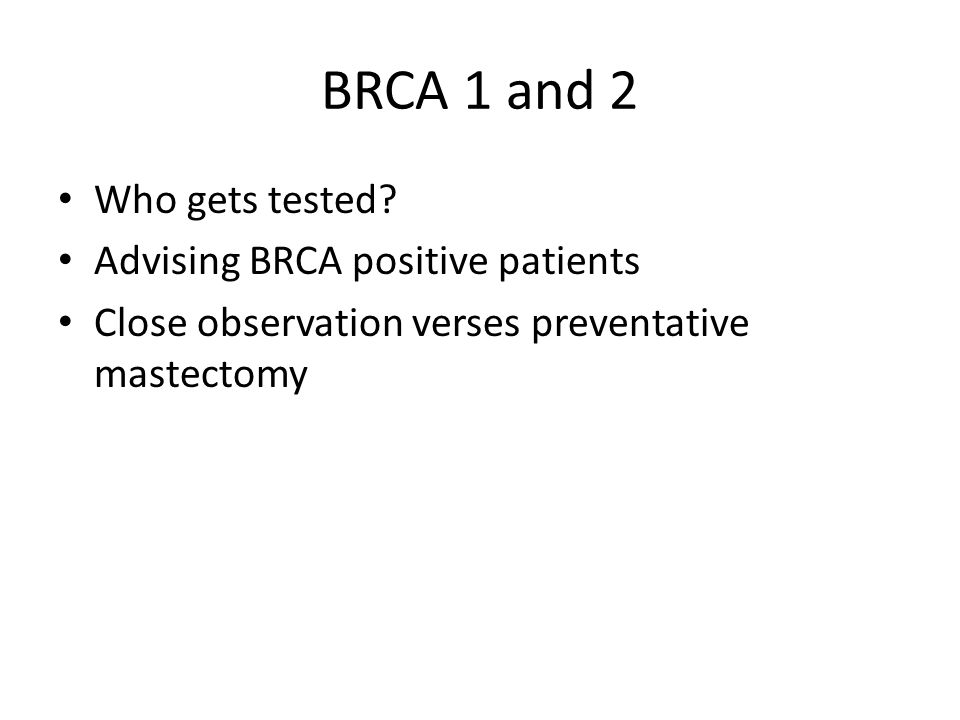 BRCA 1 and 2 Who gets tested? Advising BRCA positive patients Close observation verses preventative mastectomy