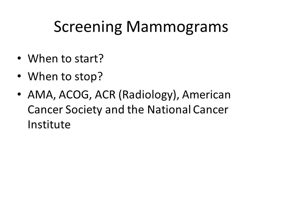 Screening Mammograms When to start? When to stop? AMA, ACOG, ACR (Radiology), American Cancer Society and the National Cancer Institute
