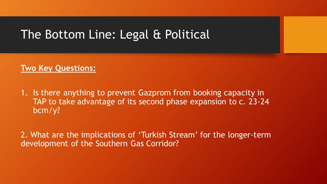 The Bottom Line: Legal & Political Two Key Questions: 1.Is there anything to prevent Gazprom from booking capacity in TAP to take advantage of its second phase expansion to c.