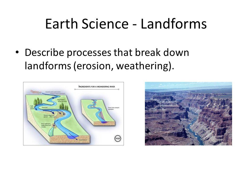 Earth Science - Landforms Describe processes that break down landforms (erosion, weathering).