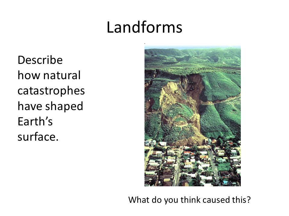 Landforms Describe how natural catastrophes have shaped Earth's surface.