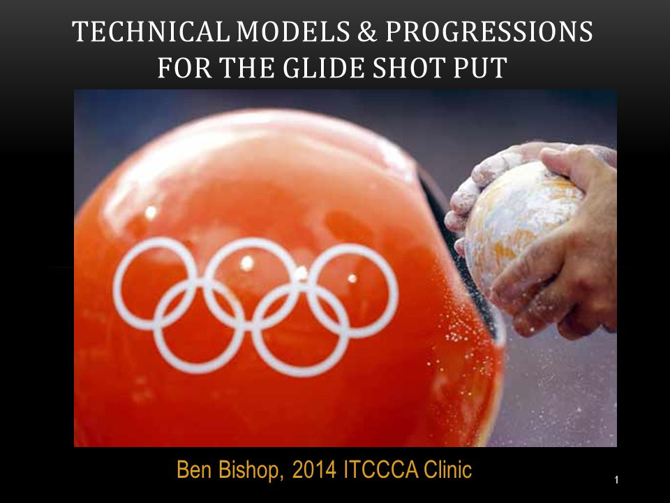 Ben Bishop, 2014 ITCCCA Clinic TECHNICAL MODELS & PROGRESSIONS FOR THE GLIDE SHOT PUT 1