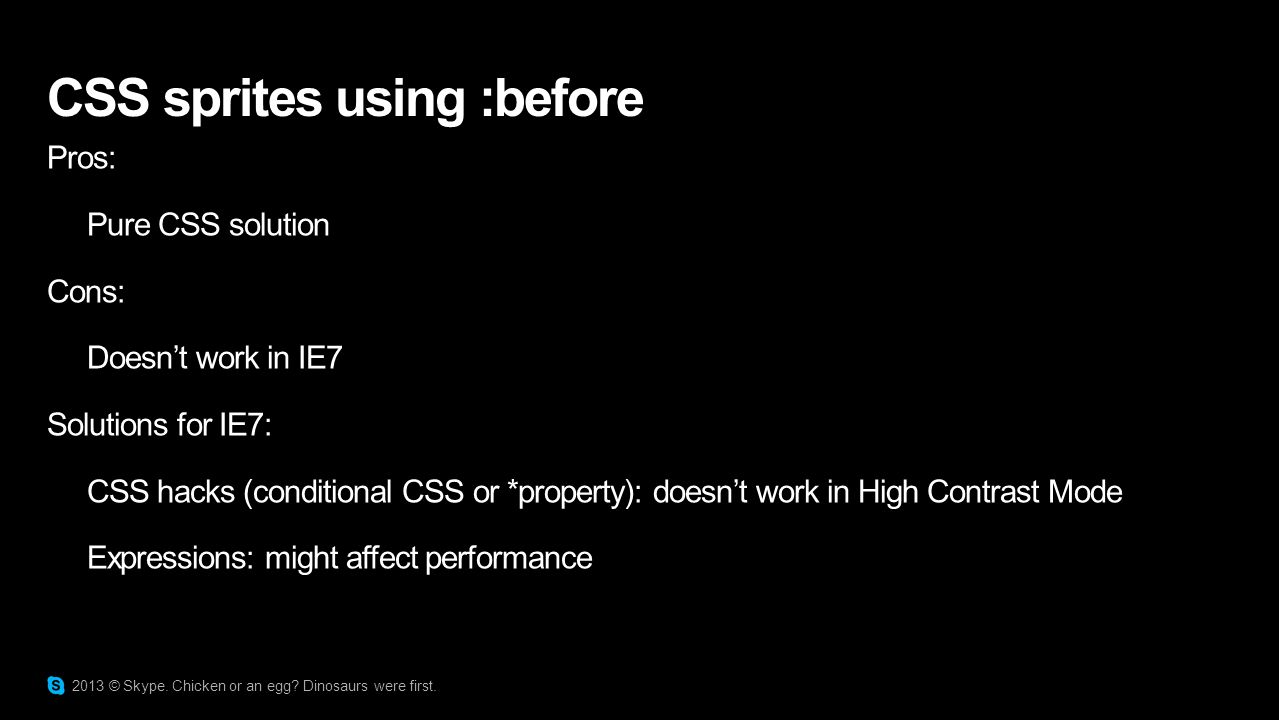 CSS sprites using :before Pros: Pure CSS solution Cons: Doesn't work in IE7 Solutions for IE7: CSS hacks (conditional CSS or *property): doesn't work in High Contrast Mode Expressions: might affect performance 2013 © Skype.