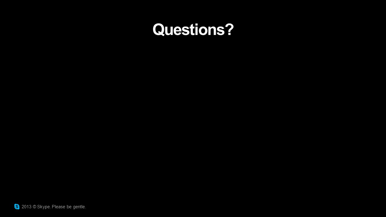 Questions? 2013 © Skype. Please be gentle.