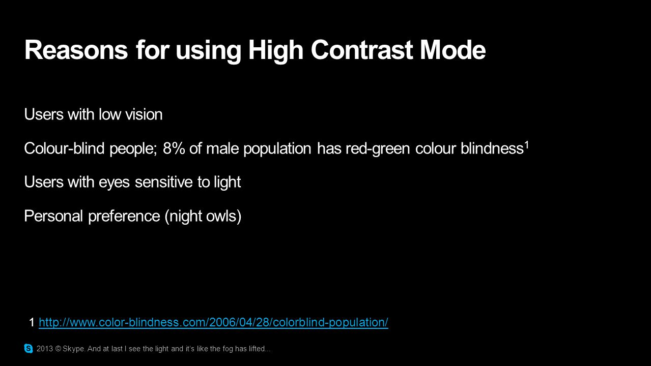 Reasons for using High Contrast Mode Users with low vision Colour-blind people; 8% of male population has red-green colour blindness 1 Users with eyes sensitive to light Personal preference (night owls) 2013 © Skype.