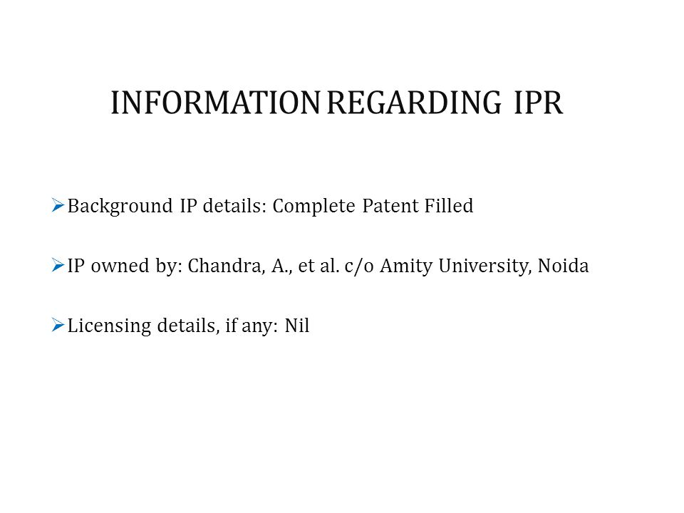 INFORMATION REGARDING IPR  Background IP details: Complete Patent Filled  IP owned by: Chandra, A., et al. c/o Amity University, Noida  Licensing d