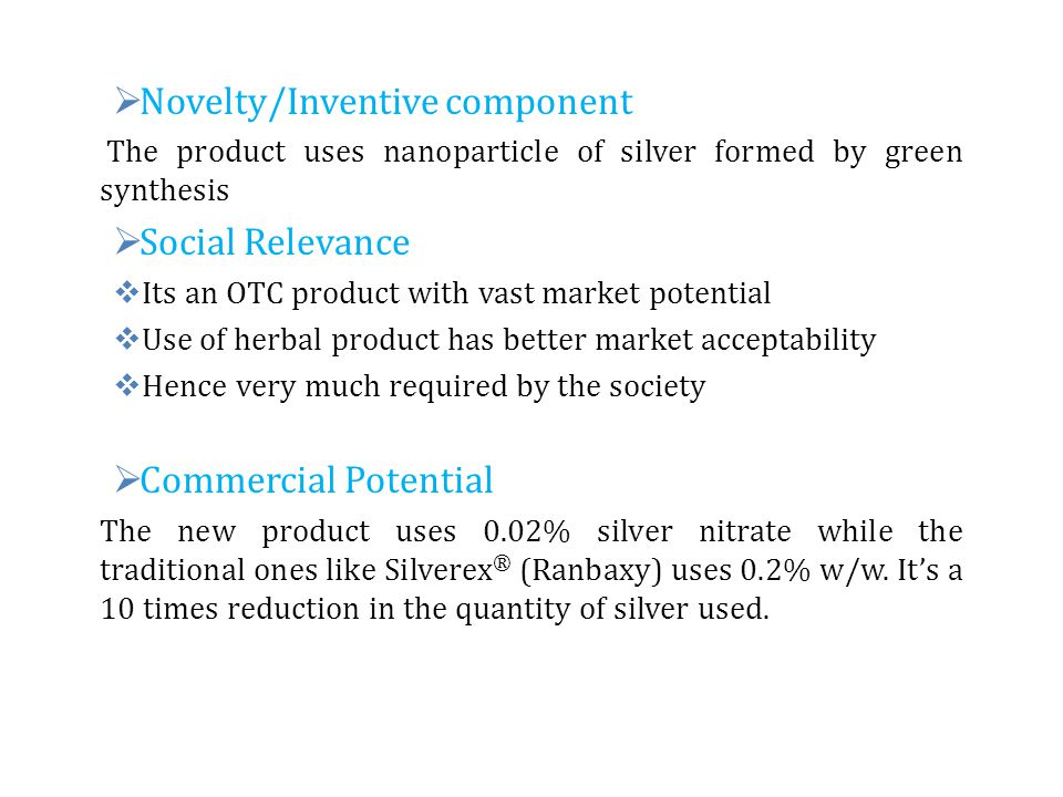  Novelty/Inventive component The product uses nanoparticle of silver formed by green synthesis  Social Relevance  Its an OTC product with vast mark