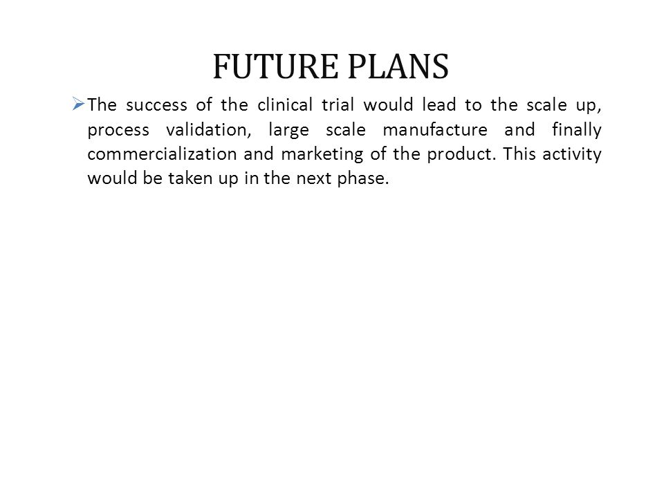 FUTURE PLANS  The success of the clinical trial would lead to the scale up, process validation, large scale manufacture and finally commercialization