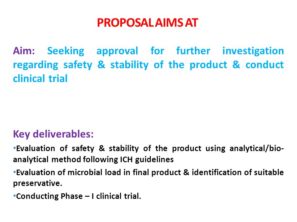 PROPOSAL AIMS AT Aim: Seeking approval for further investigation regarding safety & stability of the product & conduct clinical trial Key deliverables