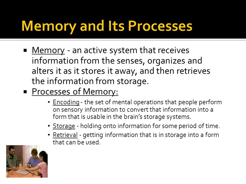  Memory - an active system that receives information from the senses, organizes and alters it as it stores it away, and then retrieves the informatio