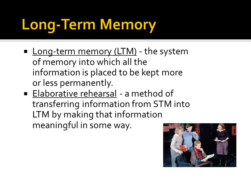  Long-term memory (LTM) - the system of memory into which all the information is placed to be kept more or less permanently.  Elaborative rehearsal
