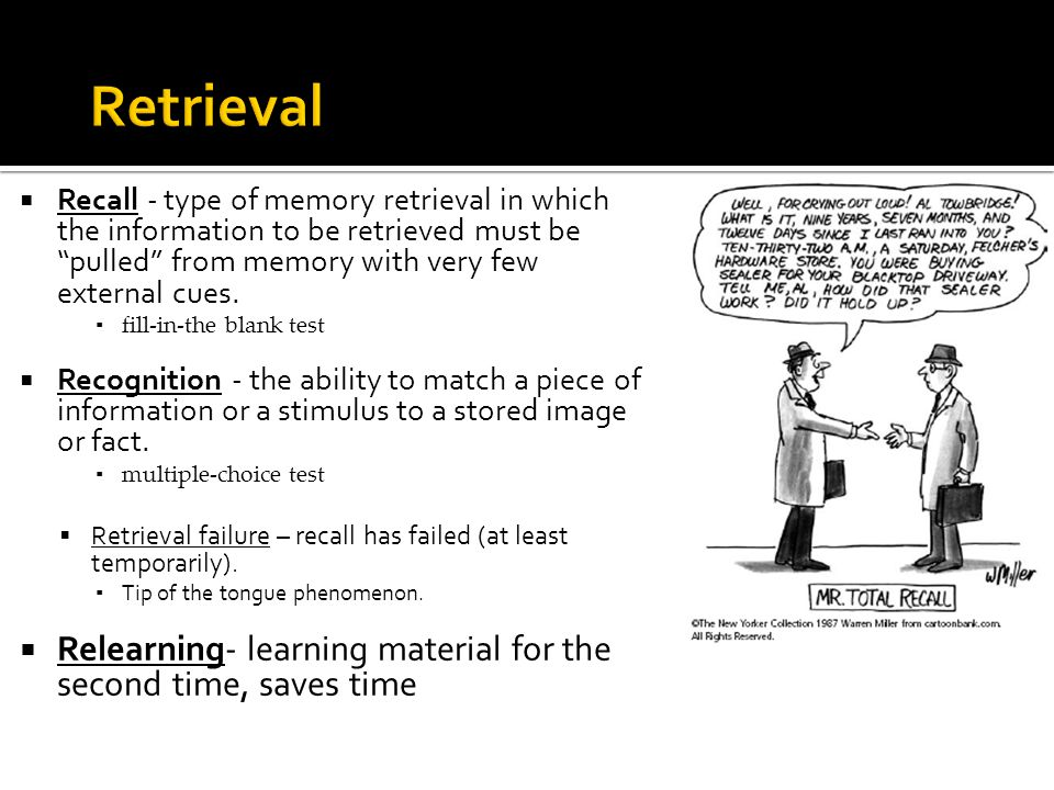" Recall - type of memory retrieval in which the information to be retrieved must be ""pulled"" from memory with very few external cues. ▪ fill-in-the b"
