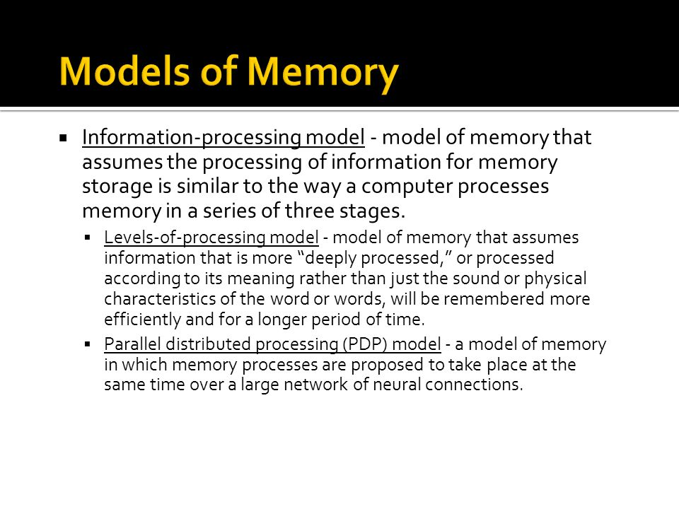  Information-processing model - model of memory that assumes the processing of information for memory storage is similar to the way a computer proces