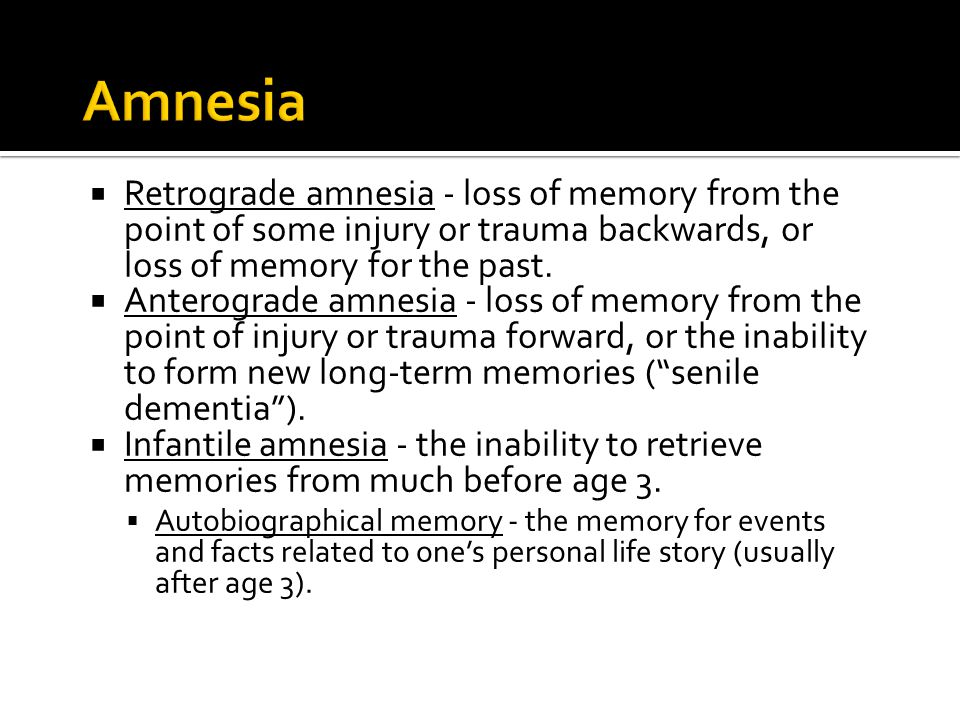  Retrograde amnesia - loss of memory from the point of some injury or trauma backwards, or loss of memory for the past.  Anterograde amnesia - loss