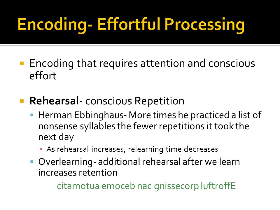  Encoding that requires attention and conscious effort  Rehearsal- conscious Repetition  Herman Ebbinghaus- More times he practiced a list of nonse