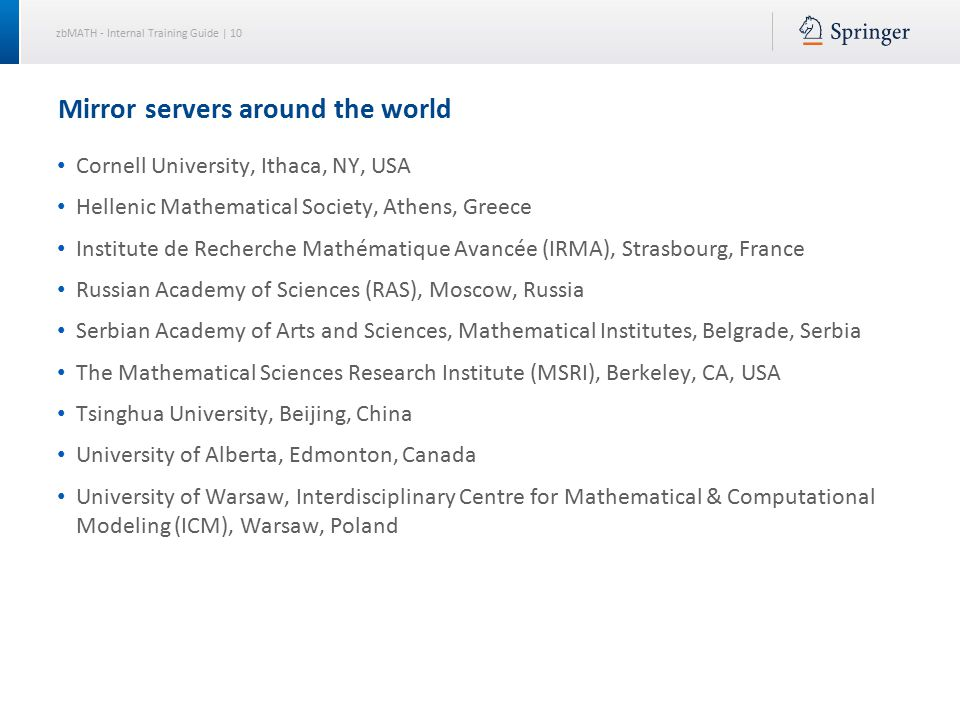 zbMATH - Internal Training Guide | 10 Mirror servers around the world Cornell University, Ithaca, NY, USA Hellenic Mathematical Society, Athens, Greece Institute de Recherche Mathématique Avancée (IRMA), Strasbourg, France Russian Academy of Sciences (RAS), Moscow, Russia Serbian Academy of Arts and Sciences, Mathematical Institutes, Belgrade, Serbia The Mathematical Sciences Research Institute (MSRI), Berkeley, CA, USA Tsinghua University, Beijing, China University of Alberta, Edmonton, Canada University of Warsaw, Interdisciplinary Centre for Mathematical & Computational Modeling (ICM), Warsaw, Poland