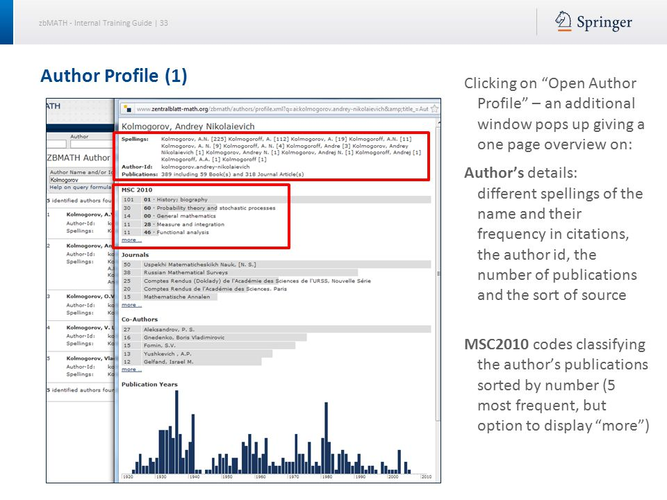 zbMATH - Internal Training Guide | 33 Author Profile (1) Clicking on Open Author Profile – an additional window pops up giving a one page overview on: Author's details: different spellings of the name and their frequency in citations, the author id, the number of publications and the sort of source MSC2010 codes classifying the author's publications sorted by number (5 most frequent, but option to display more )