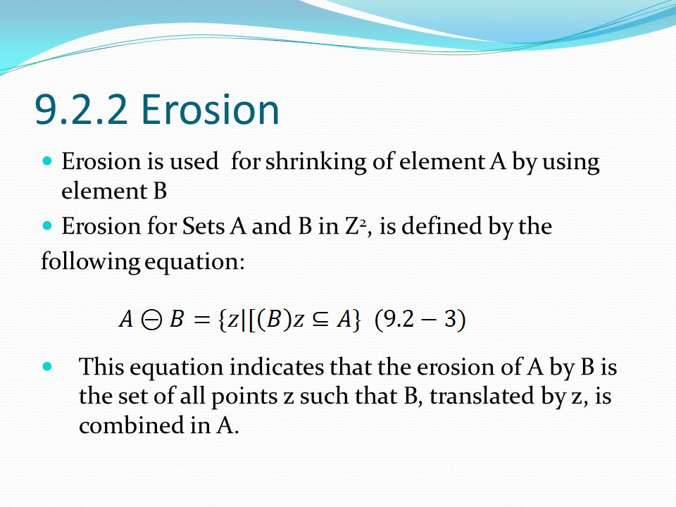 9.2.2 Erosion Erosion is used for shrinking of element A by using element B Erosion for Sets A and B in Z 2, is defined by the following equation: Thi