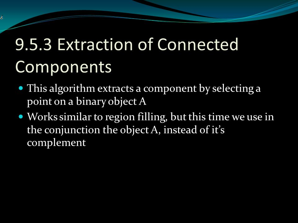 9.5.3 Extraction of Connected Components This algorithm extracts a component by selecting a point on a binary object A Works similar to region filling