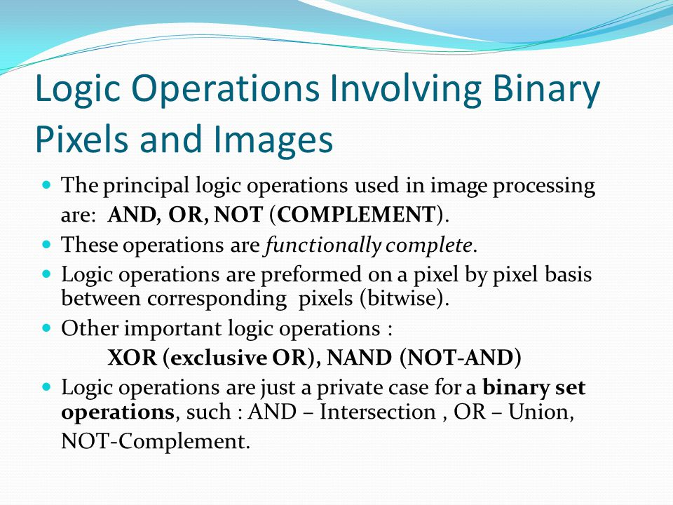 Logic Operations Involving Binary Pixels and Images The principal logic operations used in image processing are: AND, OR, NOT (COMPLEMENT). These oper