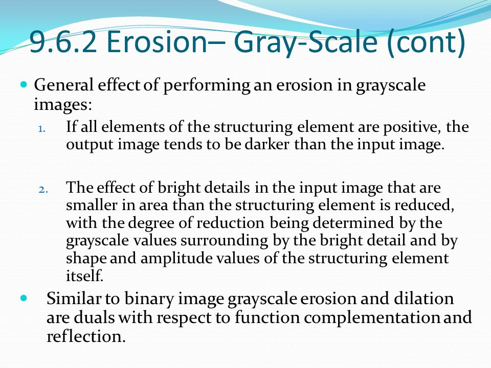 9.6.2 Erosion– Gray-Scale (cont) General effect of performing an erosion in grayscale images: 1. If all elements of the structuring element are positi