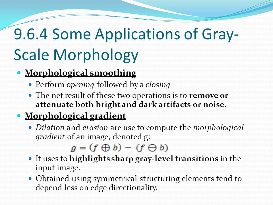 9.6.4 Some Applications of Gray- Scale Morphology Morphological smoothing Perform opening followed by a closing The net result of these two operations